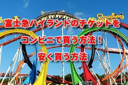 富士急ハイランドのチケットをコンビニで買う方法!安く買う方法