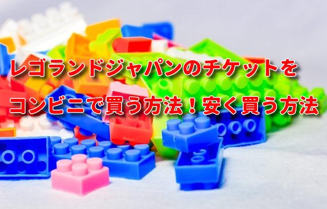 レゴランドジャパンのチケットをコンビニで買う方法!安く買う方法